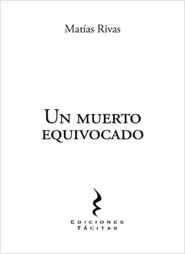 Rivas, Matías (2011). Un muerto equivocado. Ediciones Tácitas.